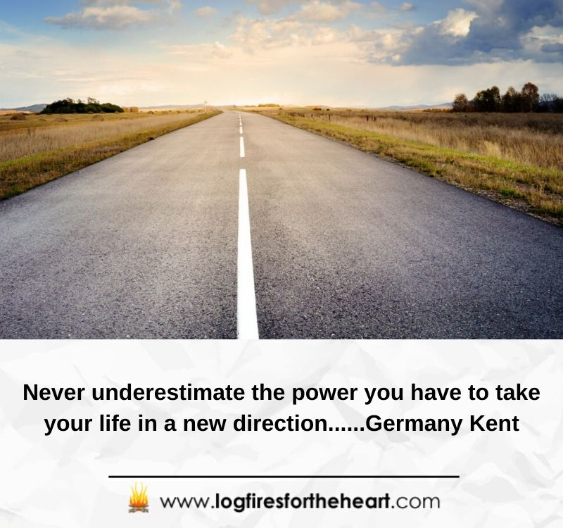 Never underestimate the power you have to take your life in a new direction......Germany Kent