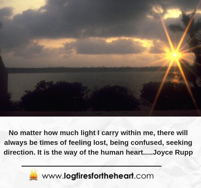 No matter how much light I carry within me, there will always be times of feeling lost, being confused, seeking direction. It is the way of the human heart.....Joyce Rupp