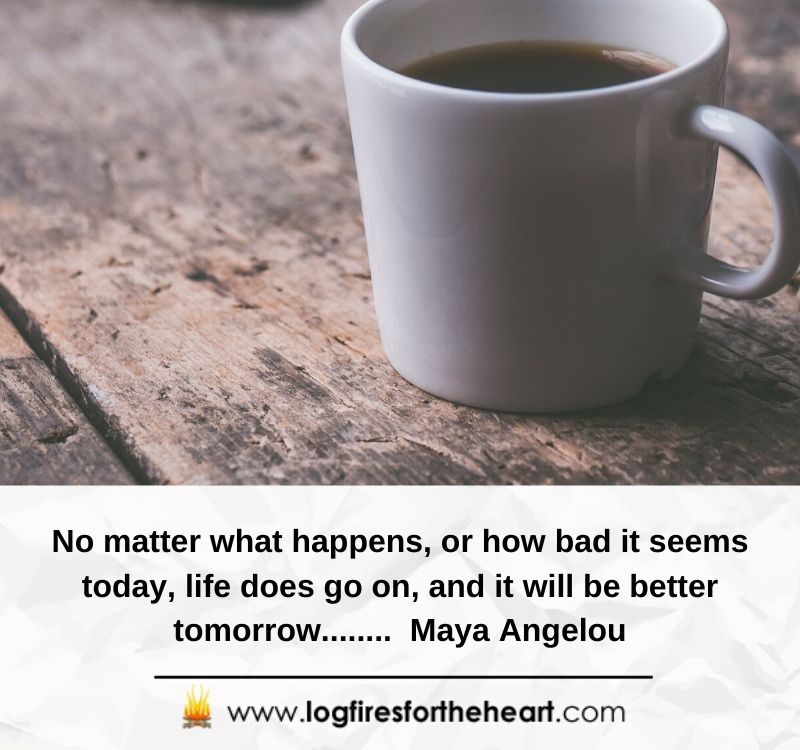 No matter what happens, or how bad it seems today, life does go on, and it will be better tomorrow........ Maya Angelou
