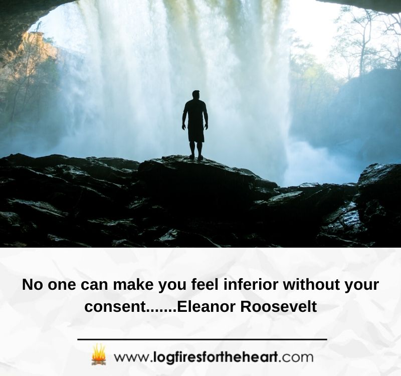No one can make you feel inferior without your consent.......Eleanor Roosevelt
