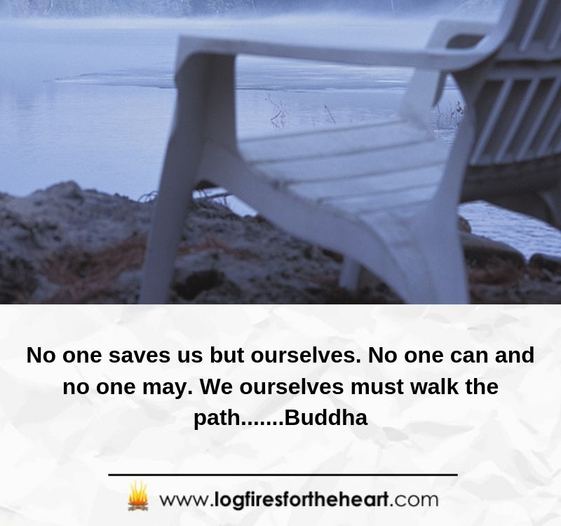 No one saves us but ourselves. No one can and no one may. We ourselves must walk the path.....Buddha