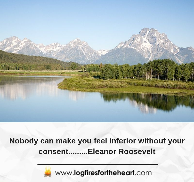 Nobody can make you feel inferior without your consent.........Eleanor Roosevelt