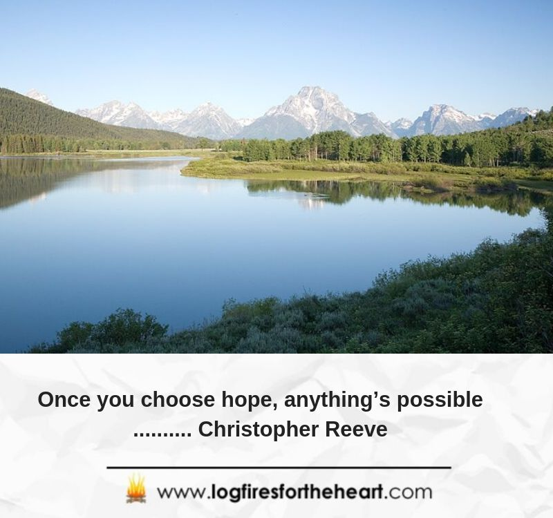 Once you choose hope, anything's possible.......... Christopher Reeve