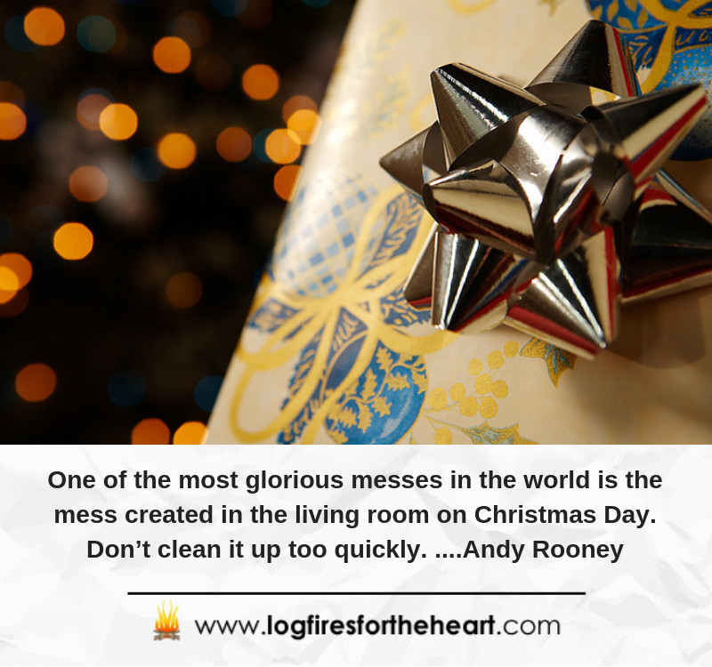 One of the most glorious messes in the world is the mess created in the living room on Christmas Day. Don't clean it up too quickly. ....Andy Rooney