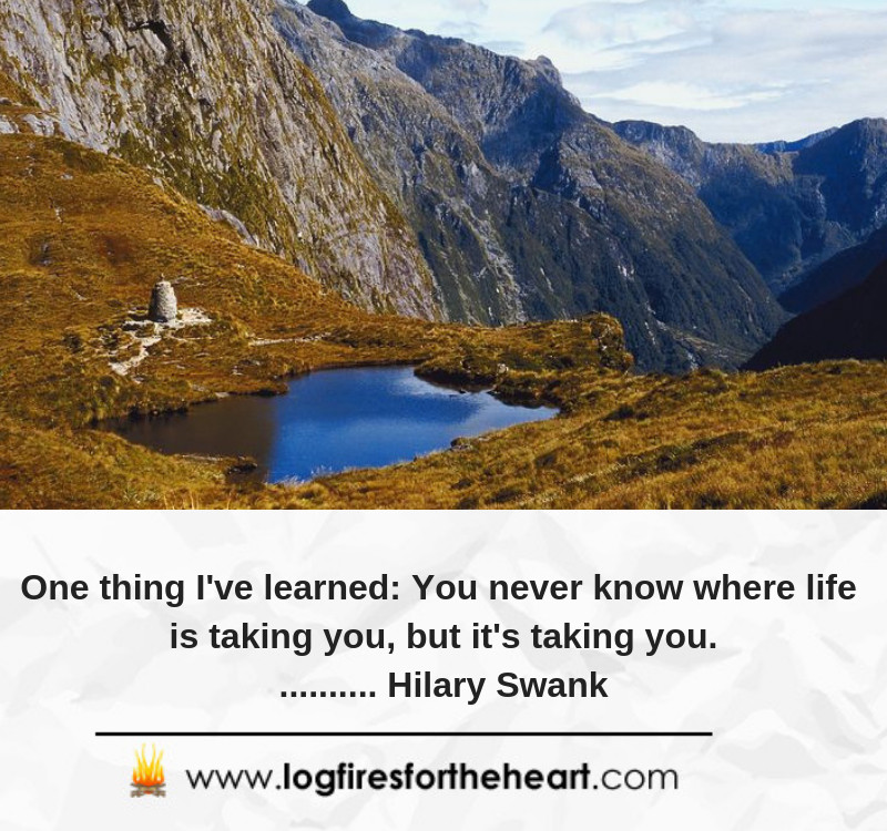 One thing I've learned. You never know where life is taking you, but it's taking you........... Hilary Swank