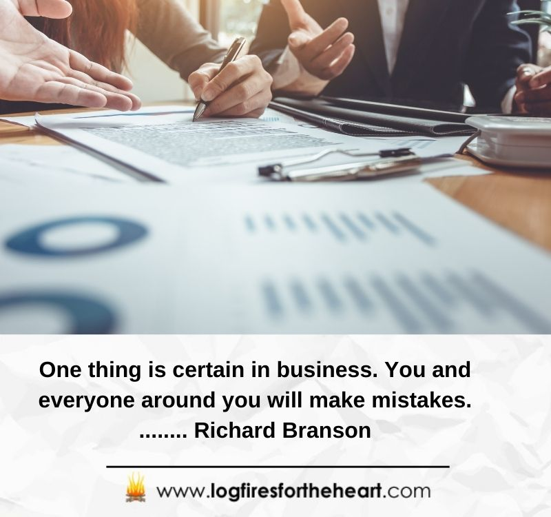 One thing is certain in business. You and everyone around you will make mistakes.........Richard Branson