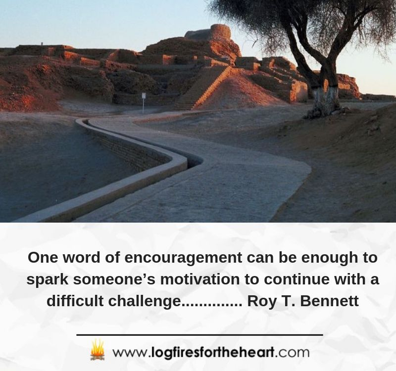 One word of encouragement can be enough to spark someone's motivation to continue with a difficult challenge.............. Roy T. Bennett