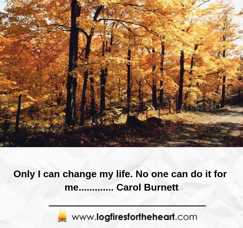Only I can change my life. No one can do it for me............. Carol Burnett
