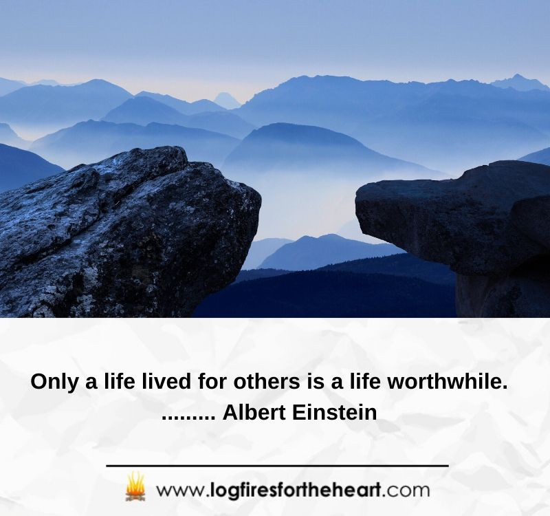 Only a life lived for others is a life worthwhile............ Albert Einstein