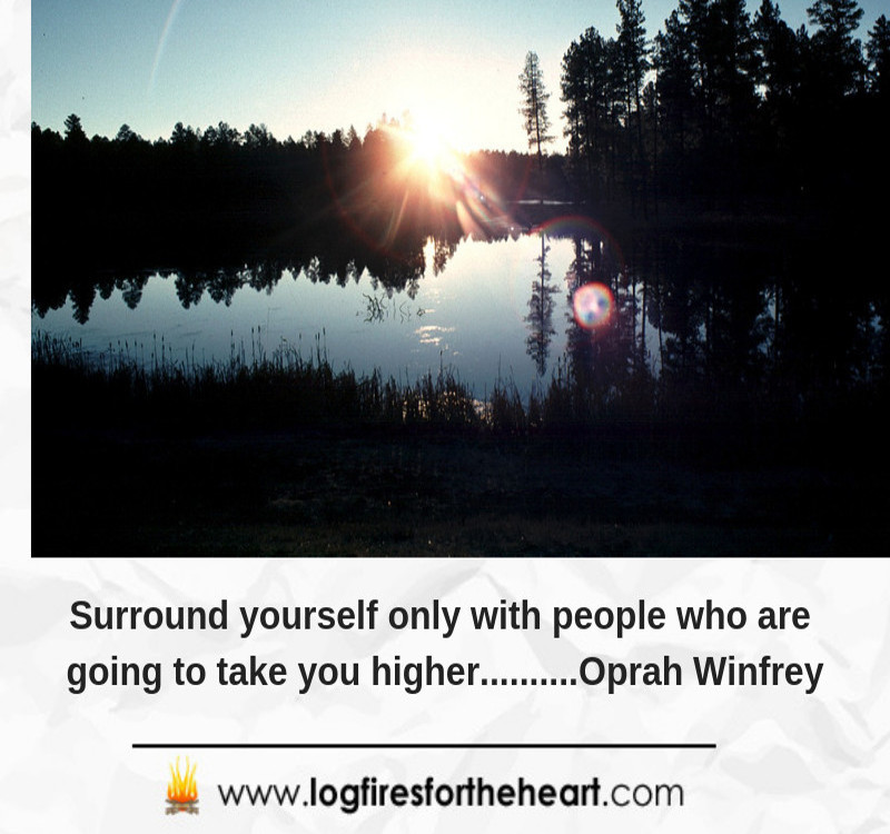 Surround yourself only with people who are going to take you higher..... Oprah Winfrey