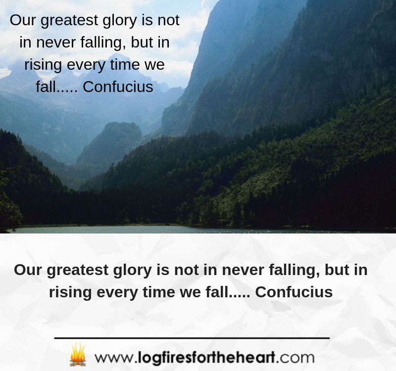 Our greatest glory is not in never falling, but in rising every time we fall..... Confucius