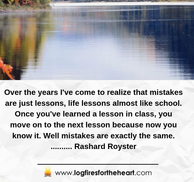 Over the years I've come to realize that mistakes are just lessons, life lessons almost like school. Once you've learned a lesson in class, you move on to the next lesson because now you know it. Well mistakes are exactly the same........... Rashard Royster