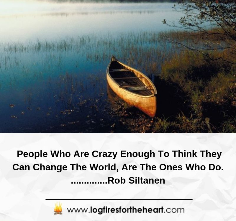 People Who Are Crazy Enough To Think They Can Change The World, Are The Ones Who Do...............Rob Siltanen