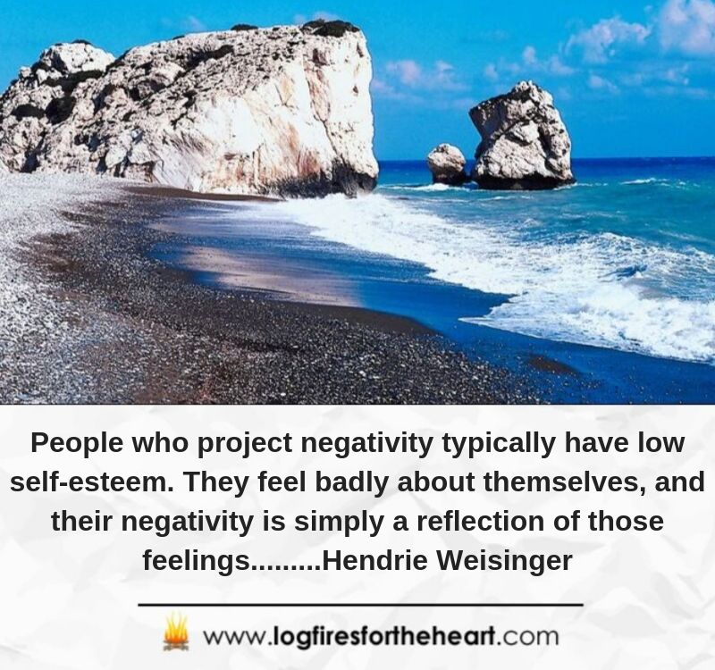 People who project negativity typically have low self-esteem. They feel badly about themselves, and their negativity is simply a reflection of those feelings.........Hendrie Weisinger