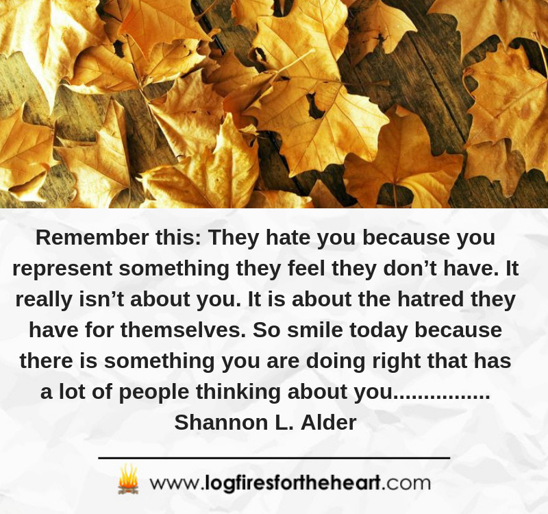 Remember this: They hate you because you represent something they feel they don't have. It really isn't about you. It is about the hatred they have for themselves. So smile today because there is something you are doing right that has a lot of people thinking about you................ Shannon L. Alder