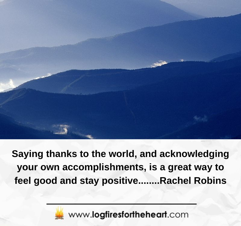 Saying thanks to the world, and acknowledging your own accomplishments, is a great way to feel good and stay positive........Rachel Robins