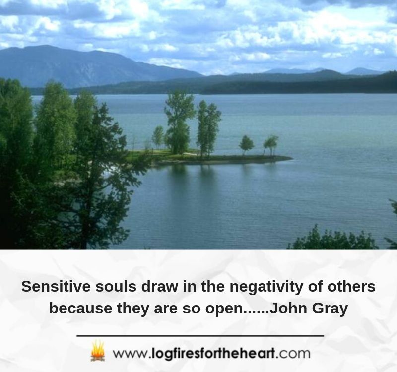 Sensitive souls draw in the negativity of others because they are so open......John Gray