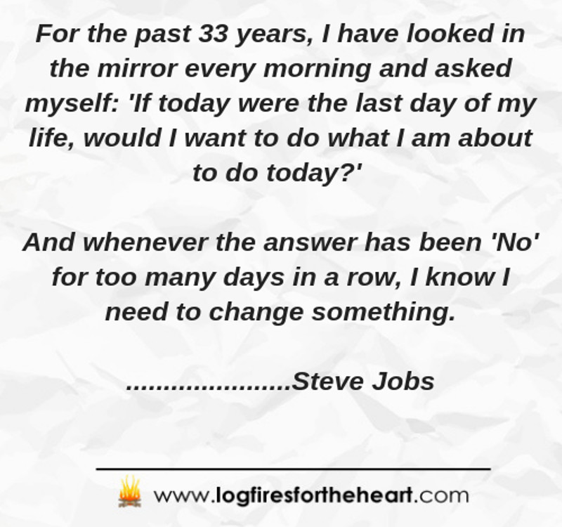 For the past 33 years, I have looked in the mirror every morning and asked myself: 'If today were the last day of my life, would I want to do what I am about to do today?' And whenever the answer has been 'No' for too many days in a row, I know I need to change something...Steve Jobs