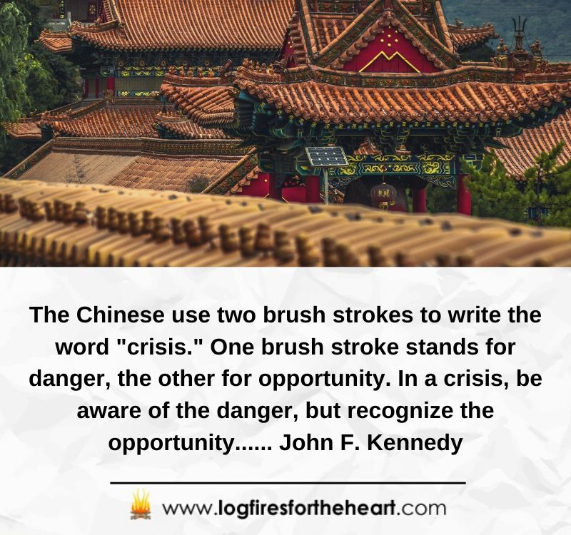 "The Chinese use two brush strokes to write the word ""crisis."" One brush stroke stands for danger, the other for opportunity. In a crisis, be aware of the danger, but recognize the opportunity...... John F. Kennedy"