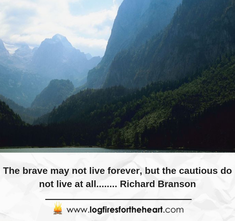 The brave may not live forever, but the cautious do not live at all........ Richard Branson