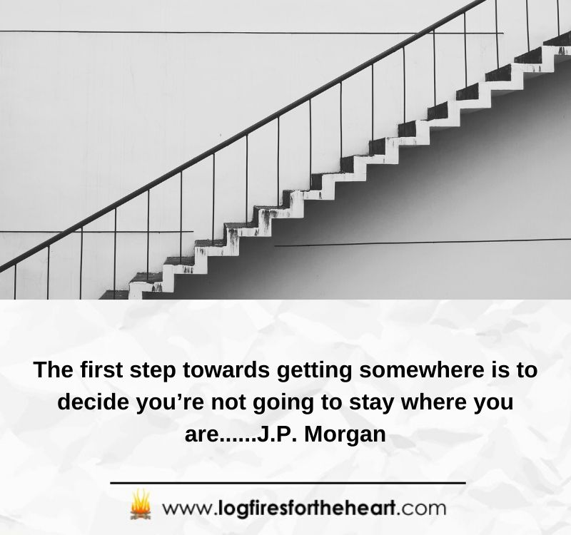 The first step towards getting somewhere is to decide you're not going to stay where you are......J.P. Morgan