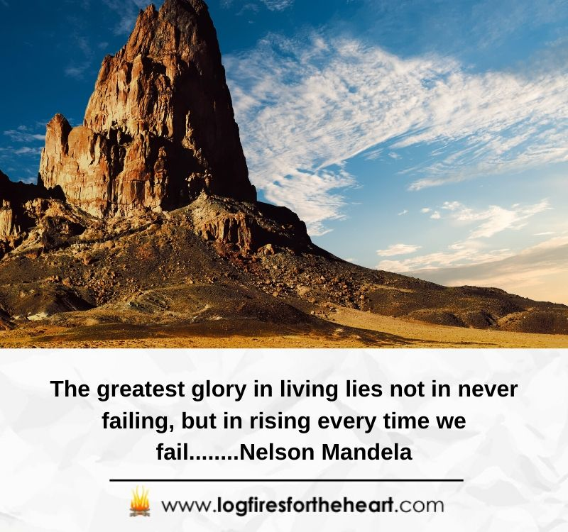 The greatest glory in living lies not in never failing, but in rising every time we fail........Nelson Mandela
