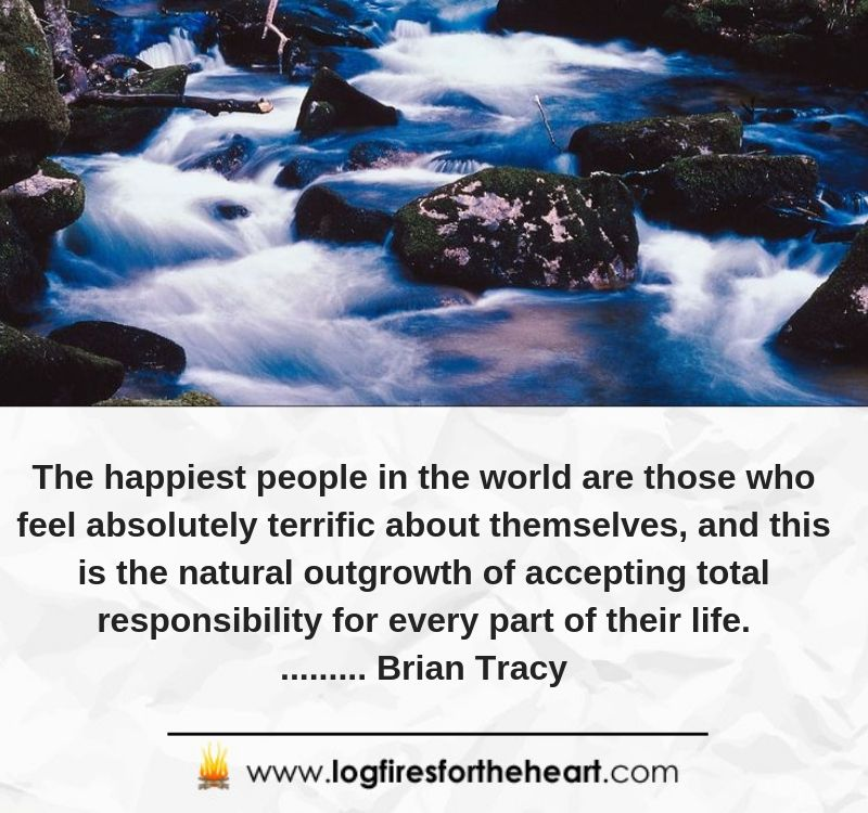 The happiest people in the world are those who feel absolutely terrific about themselves, and this is the natural outgrowth of accepting total responsibility for every part of their life.......... Brian Tracy