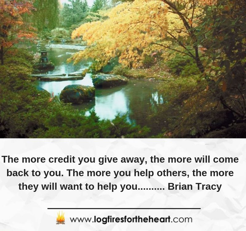 The more credit you give away, the more will come back to you. The more you help others, the more they will want to help you.......... Brian Tracy