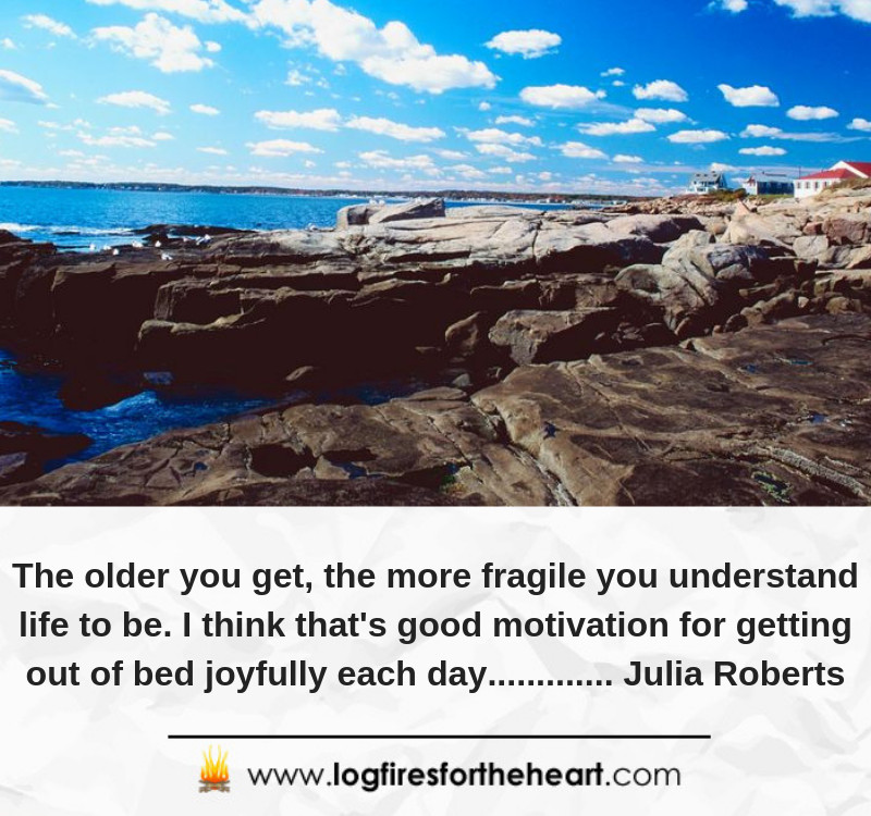 The older you get, the more fragile you understand life to be. I think that's good motivation for getting out of bed joyfully each day............. Julia Roberts