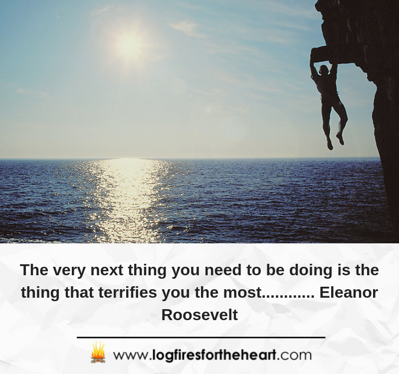 The very next thing you need to be doing is the thing that terrifies you the most............ Eleanor Roosevelt