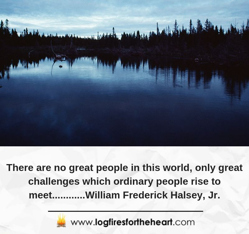 There are no great people in this world, only great challenges which ordinary people rise to meet............William Frederick Halsey, Jr.