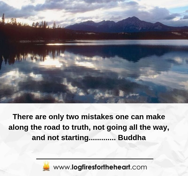 There are only two mistakes one can make along the road to truth; not going all the way, and not starting............. Buddha