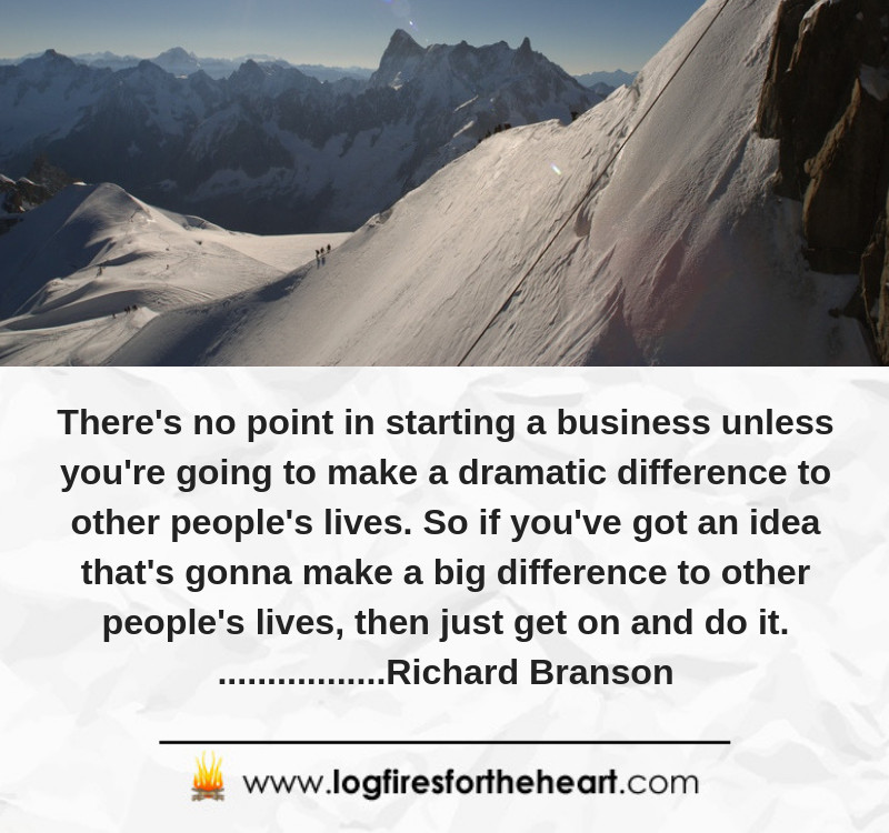 There's no point in starting a business unless you're going to make a dramatic difference to other people's lives. So if you've got an idea that's gonna make a big difference to other people's lives, then just get on and do it. Richard Branson