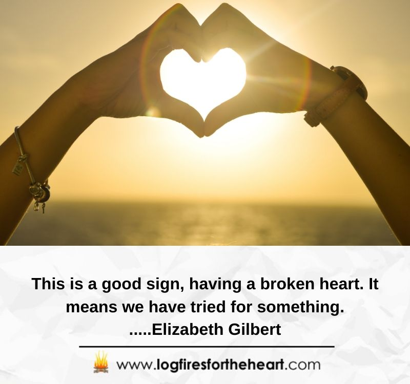 This is a good sign, having a broken heart. It means we have tried for something.....Elizabeth Gilbert