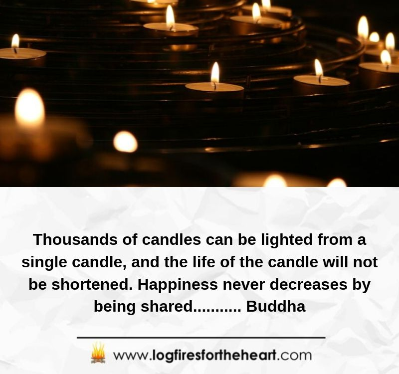 Thousands of candles can be lighted from a single candle, and the life of the candle will not be shortened. Happiness never decreases by being shared........... Buddha