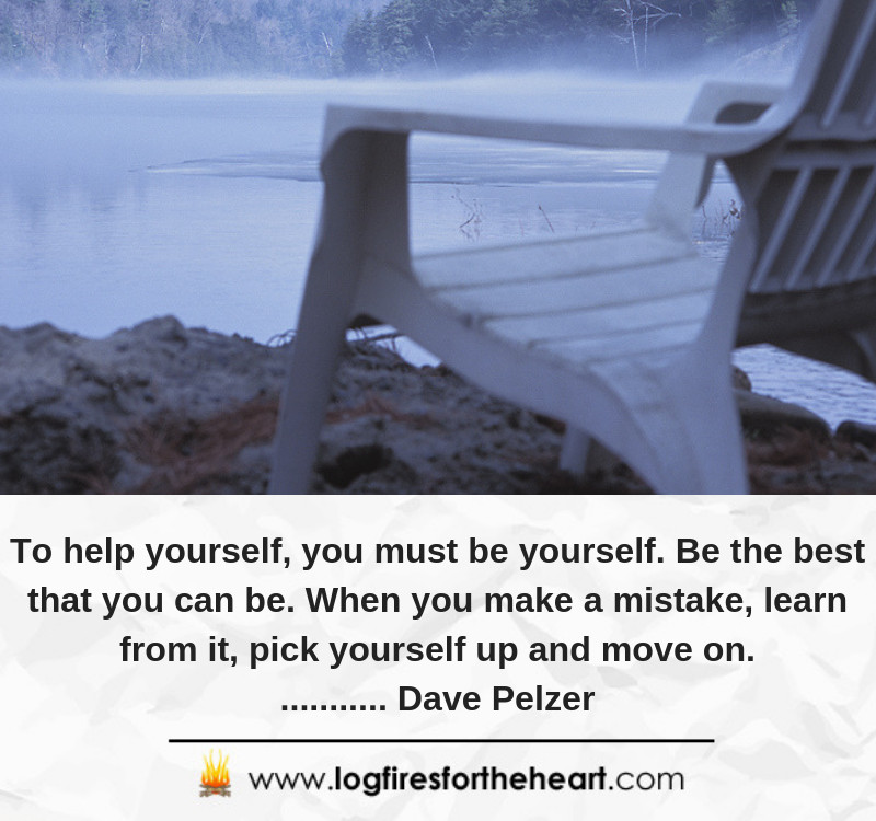 To help yourself, you must be yourself. Be the best that you can be. When you make a mistake, learn from it, pick yourself up and move on............ Dave Pelzer