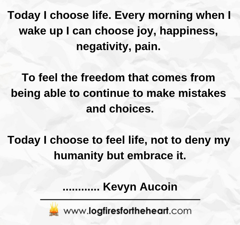 Today I choose life. Every morning when I wake up I can choose joy, happiness, negativity, pain... To feel the freedom that comes from being able to continue to make mistakes and choices - today I choose to feel life, not to deny my humanity but embrace it............. Kevyn Aucoin
