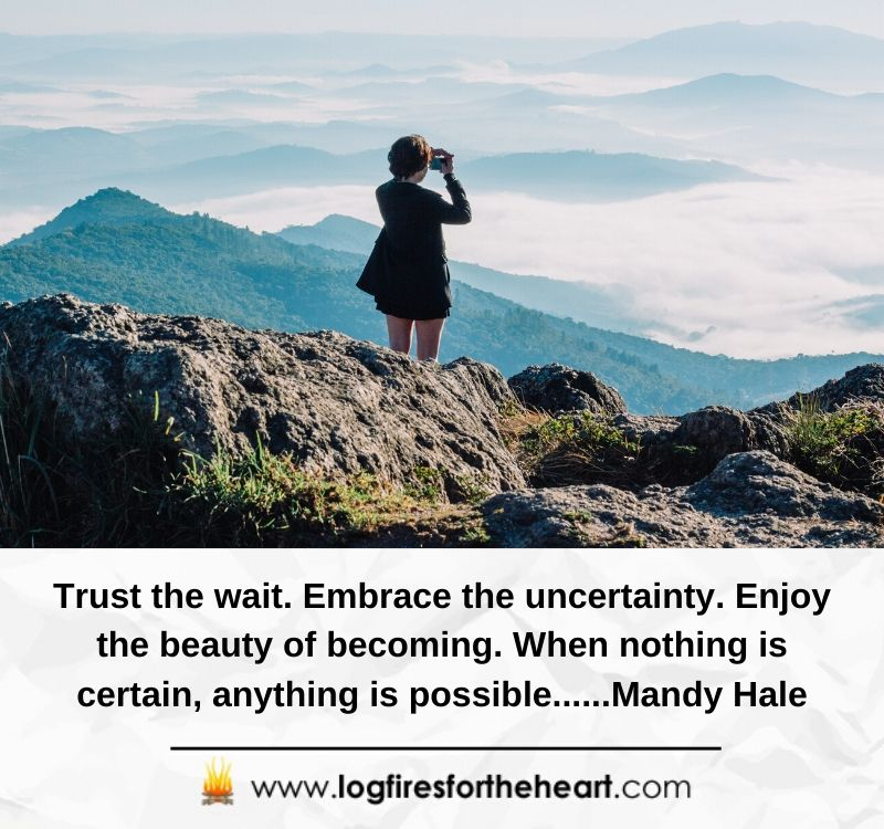 Trust the wait. Embrace the uncertainty. Enjoy the beauty of becoming. When nothing is certain, anything is possible......Mandy Hale