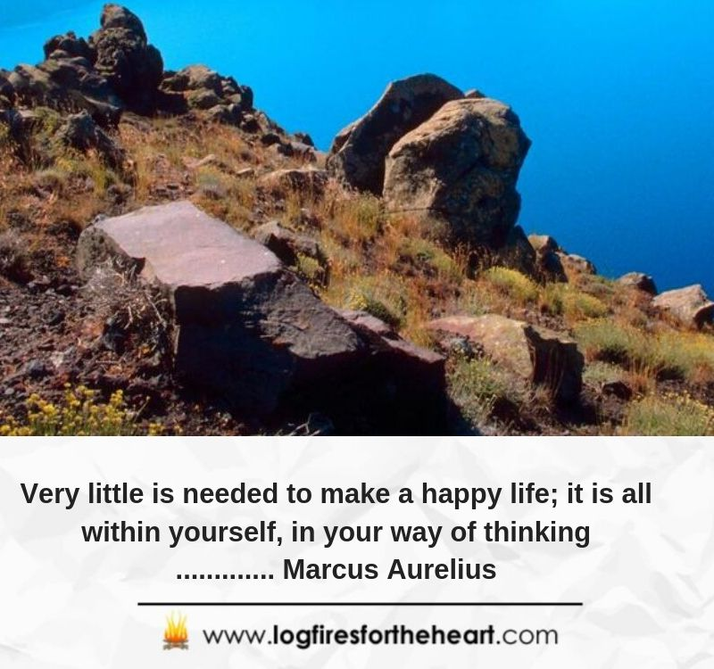 Very little is needed to make a happy life; it is all within yourself, in your way of thinking............. Marcus Aurelius