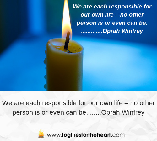 "We are each responsible for our own life – no other person is or even can be."".............Oprah Winfrey"