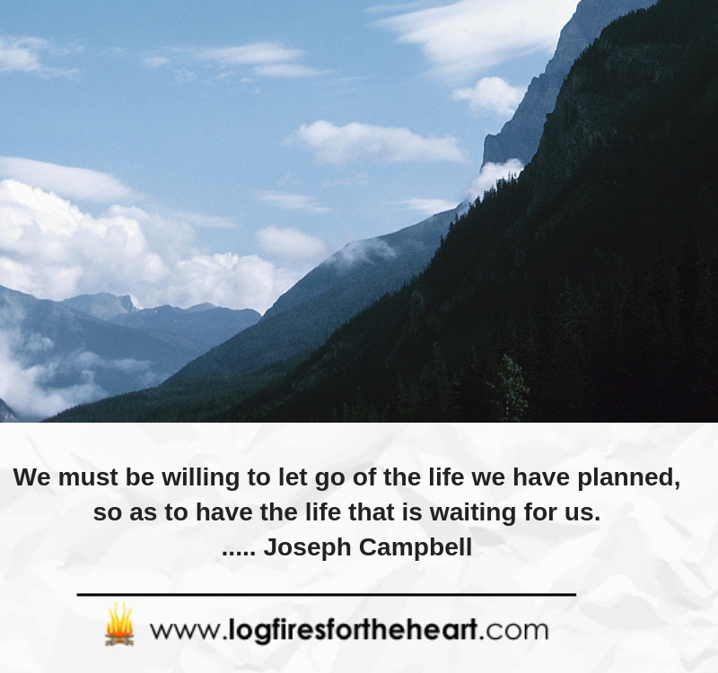 We must be willing to let go of the life we have planned, so as to have the life that is waiting for us....... Joseph Campbell