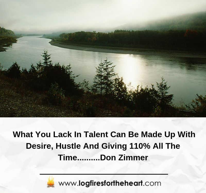 What You Lack In Talent Can Be Made Up With Desire, Hustle And Giving 110% All The Time..........Don Zimmer
