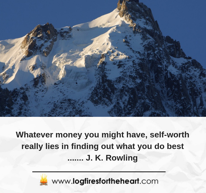 Whatever money you might have, self-worth really lies in finding out what you do best....... J. K. Rowling