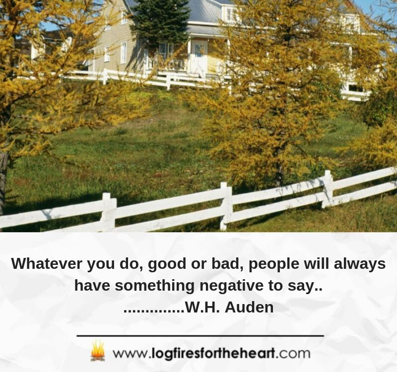 Whatever you do, good or bad, people will always have something negative to say.....W.H. Auden