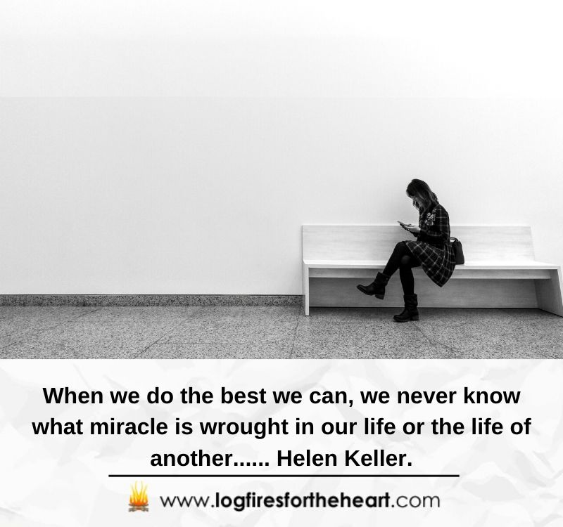 When we do the best we can, we never know what miracle is wrought in our life or the life of another...... Helen Keller