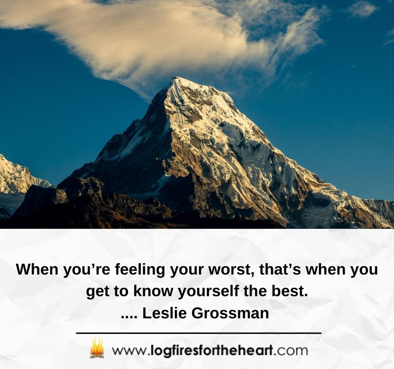 When you're feeling your worst, that's when you get to know yourself the best..... Leslie Grossman
