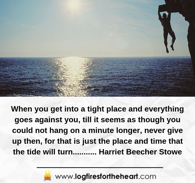 When you get into a tight place and everything goes against you, till it seems as though you could not hang on a minute longer, never give up then, for that is just the place and time that the tide will turn.................. Harriet Beecher Stowe