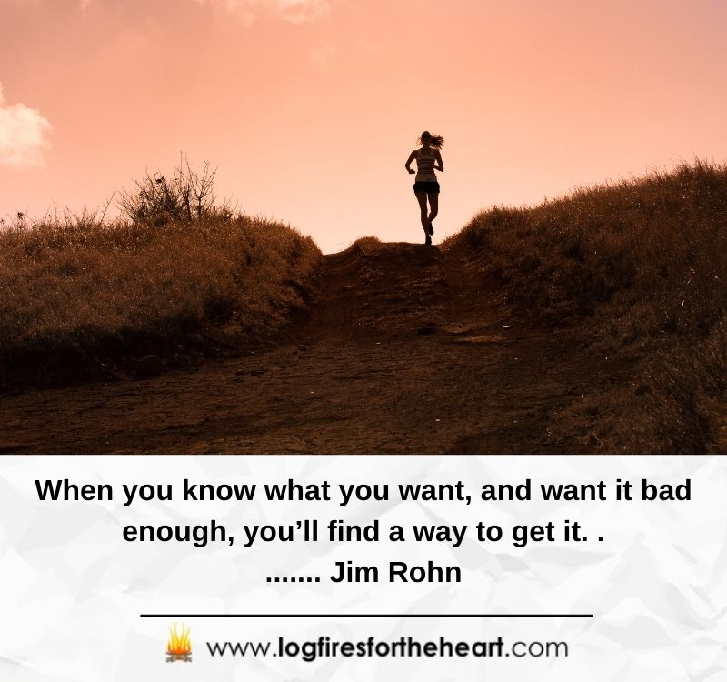 19).  When you know what you want and want it bad enough, you'll find a way to get it........... Jim Rohn