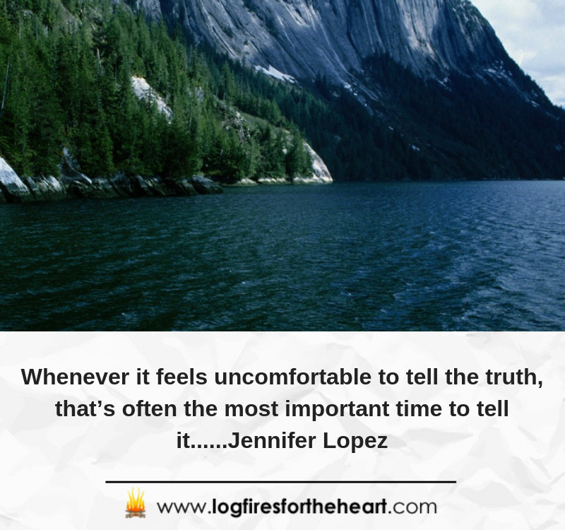 Whenever it feels uncomfortable to tell the truth, that's often the most important time to tell it......Jennifer Lopez