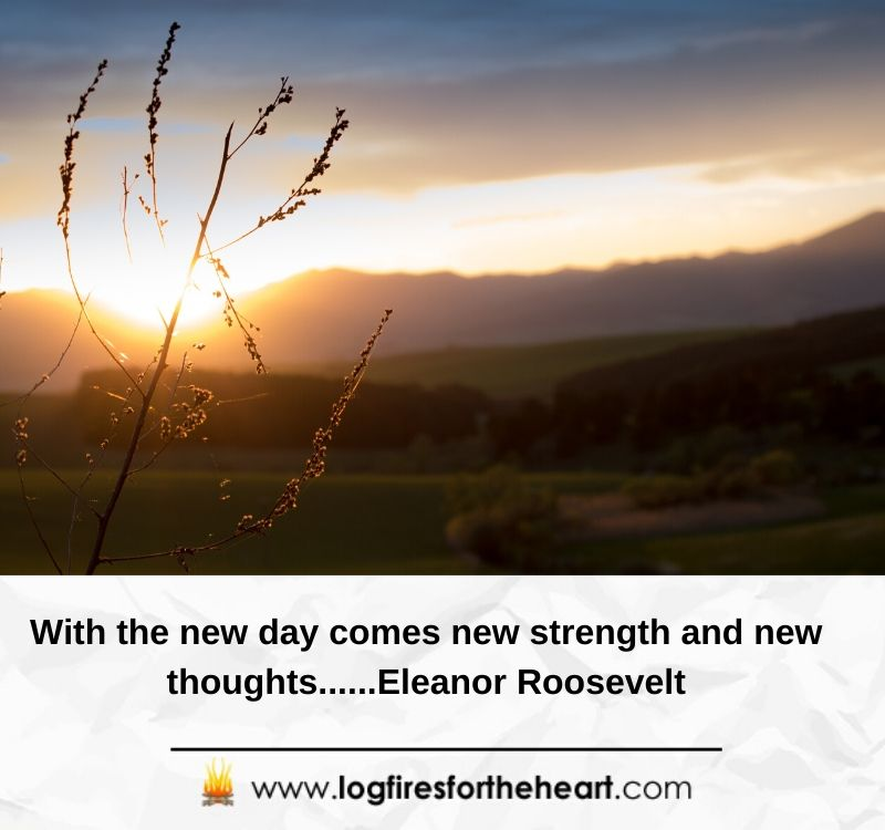 With the new day comes new strength and new thoughts......Eleanor Roosevelt